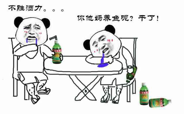 喝敌敌畏:不胜酒力。。。你他妈养鱼呢?干了!
