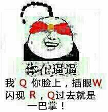 你在逼逼,我Q你脸,插眼W,闪现R,Q过去就是一巴掌!