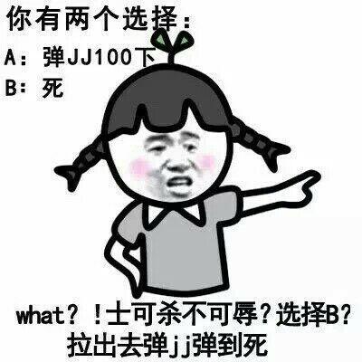 你有两个选择:A:弹JJ100下,B:死,what _士可杀不可辱?选择B?拉出去弹JJ弹到死
