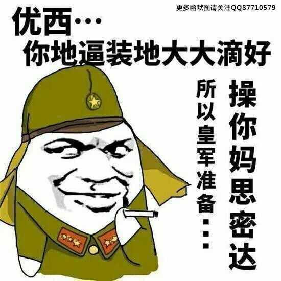 优西更多幽默图请关注QQ87710579你地逼装地大大滴好所以皇军准备操你妈思密达