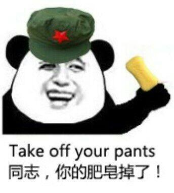 Take off your pants 同志,你的肥皂掉了!