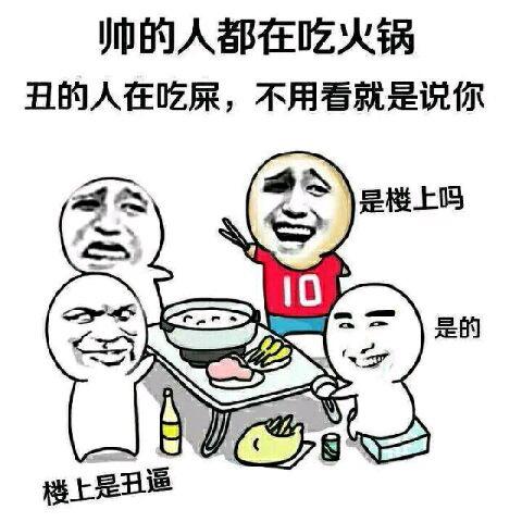 帅的人都在吃火锅,丑的人在吃屎,不用看就是说你,是楼上吗?是的,楼上的丑逼